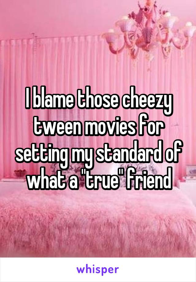"""I blame those cheezy tween movies for setting my standard of what a """"true"""" friend"""