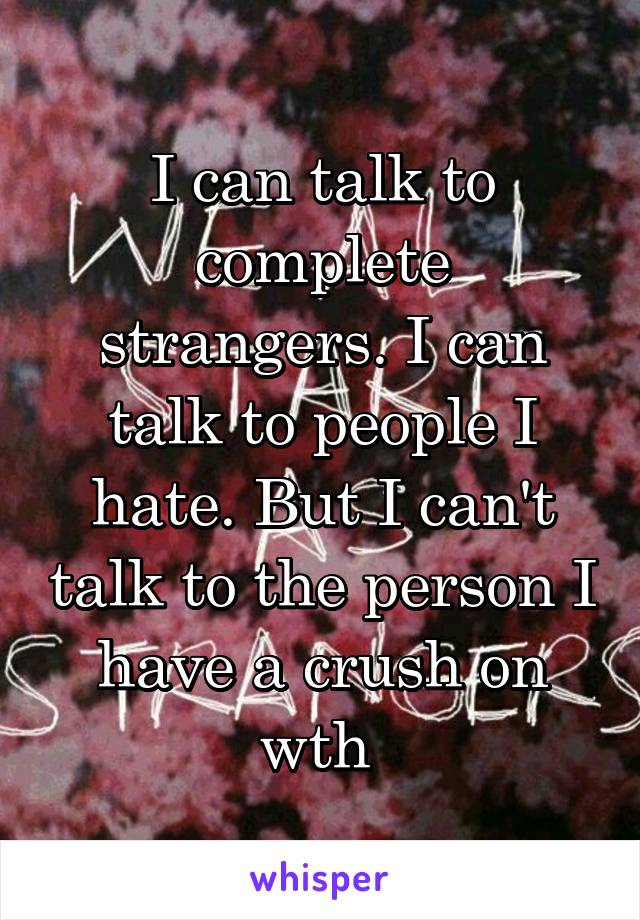 I can talk to complete strangers. I can talk to people I hate. But I can't talk to the person I have a crush on wth