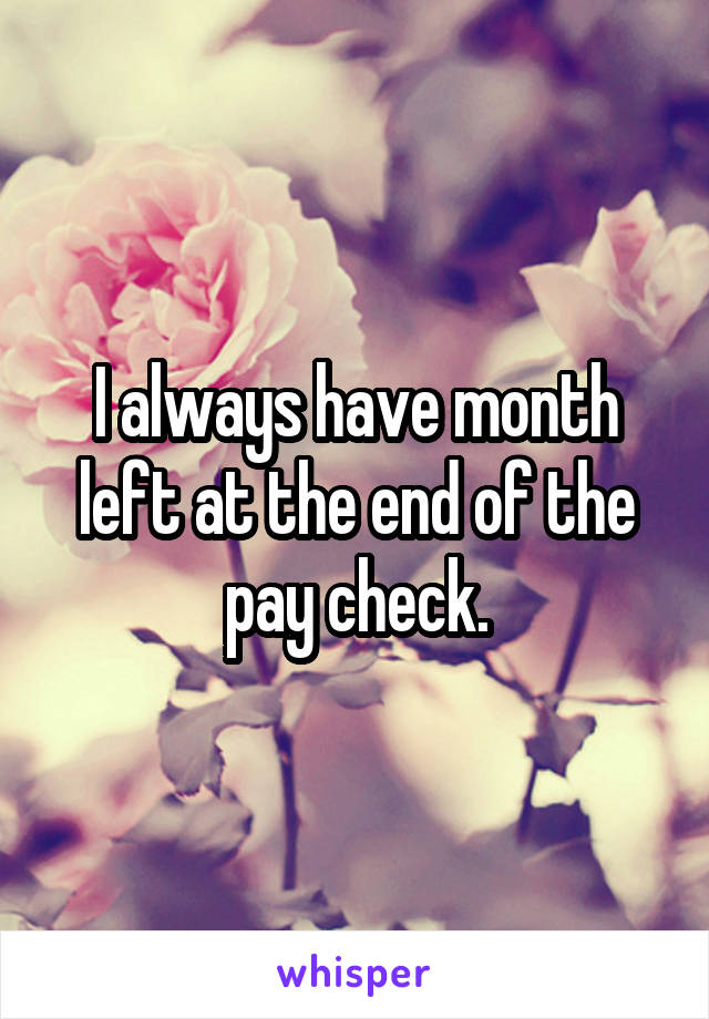 I always have month left at the end of the pay check.