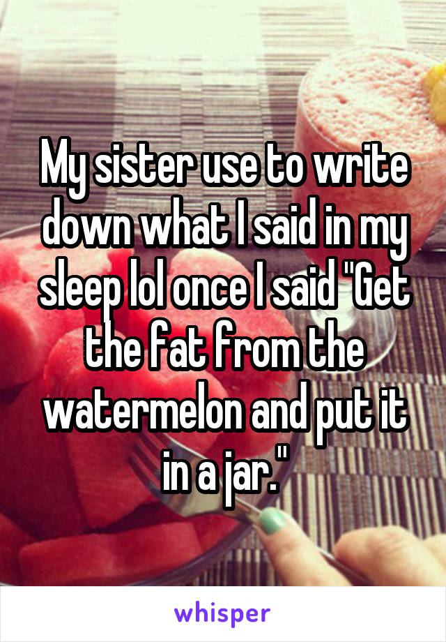 """My sister use to write down what I said in my sleep lol once I said """"Get the fat from the watermelon and put it in a jar."""""""
