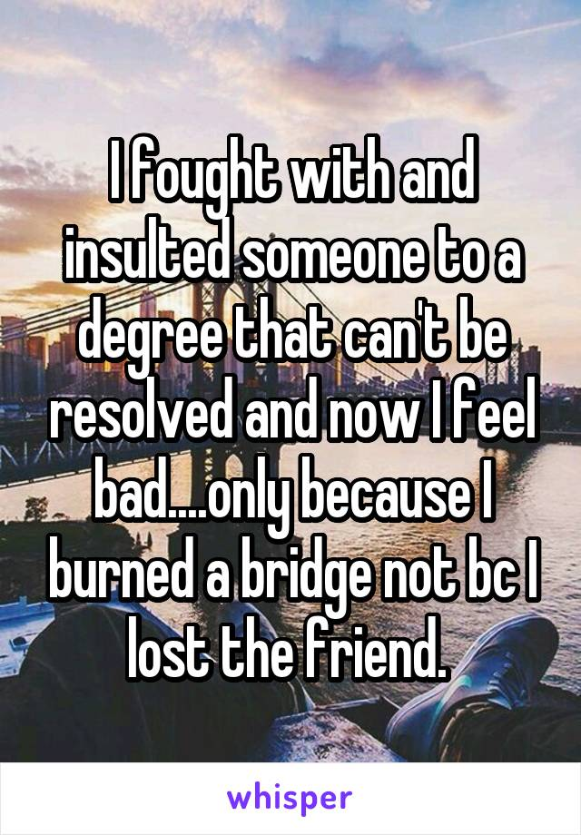 I fought with and insulted someone to a degree that can't be resolved and now I feel bad....only because I burned a bridge not bc I lost the friend.