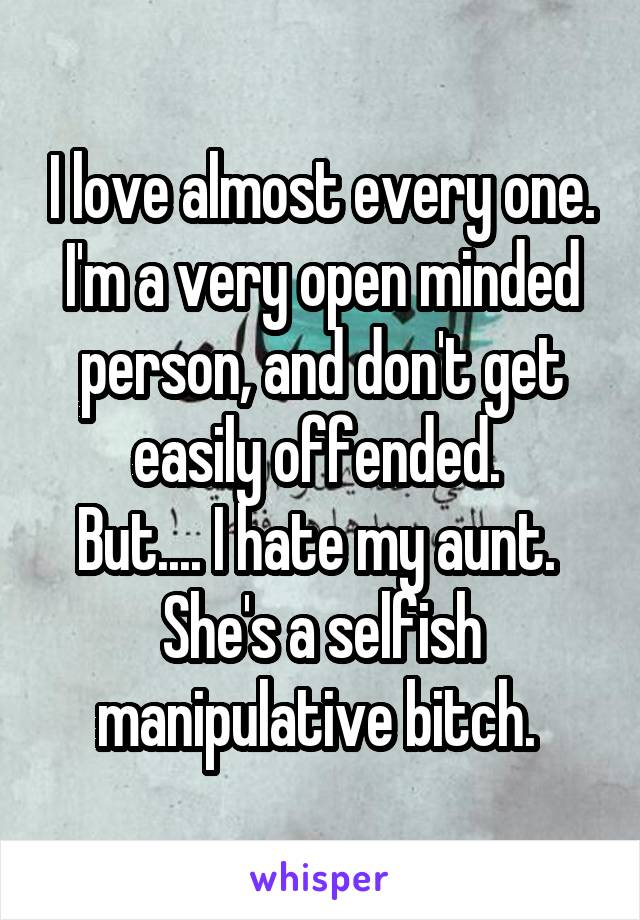 I love almost every one. I'm a very open minded person, and don't get easily offended.  But.... I hate my aunt.  She's a selfish manipulative bitch.