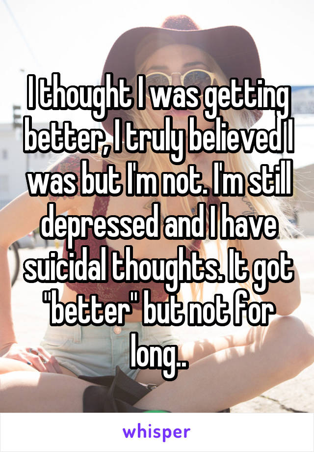 """I thought I was getting better, I truly believed I was but I'm not. I'm still depressed and I have suicidal thoughts. It got """"better"""" but not for long.."""