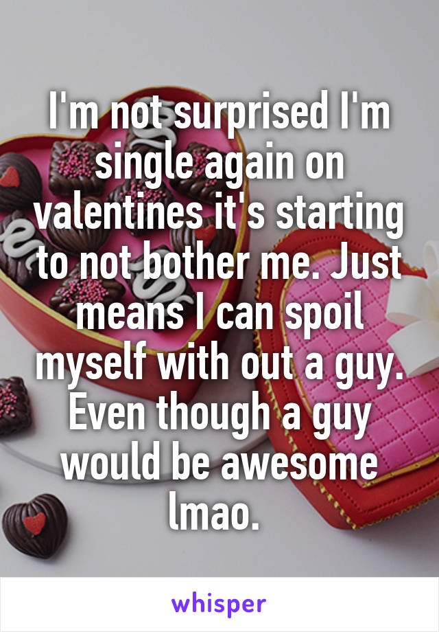 I'm not surprised I'm single again on valentines it's starting to not bother me. Just means I can spoil myself with out a guy. Even though a guy would be awesome lmao.