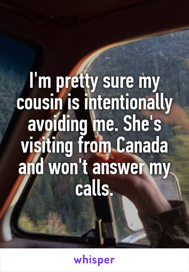 I'm pretty sure my cousin is intentionally avoiding me. She's visiting from Canada and won't answer my calls.