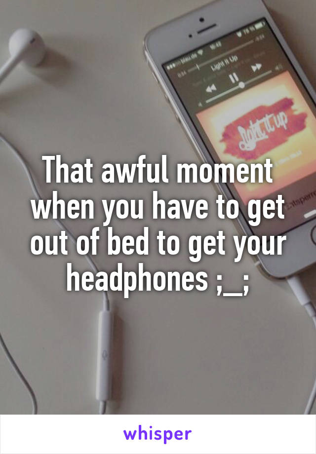 That awful moment when you have to get out of bed to get your headphones ;_;