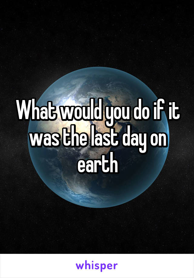 What would you do if it was the last day on earth