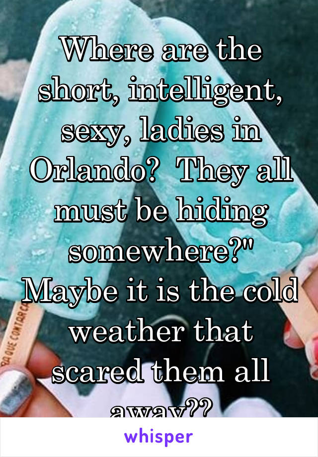 "Where are the short, intelligent, sexy, ladies in Orlando?  They all must be hiding somewhere?"" Maybe it is the cold weather that scared them all away??"