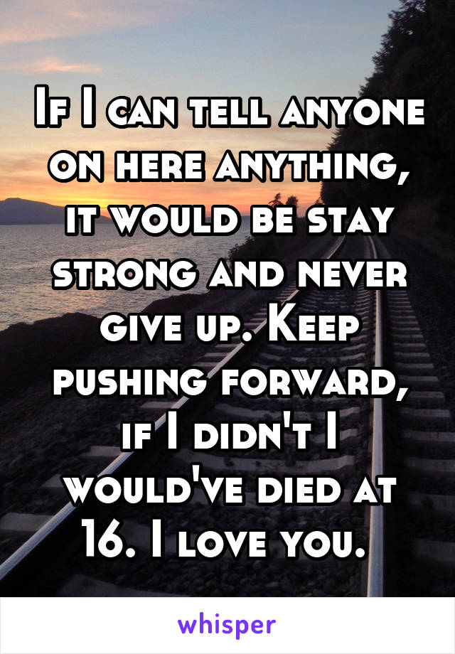 If I can tell anyone on here anything, it would be stay strong and never give up. Keep pushing forward, if I didn't I would've died at 16. I love you.