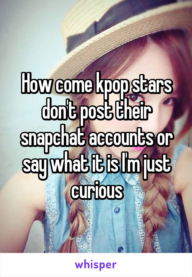 How come kpop stars don't post their snapchat accounts or say what it is I'm just curious