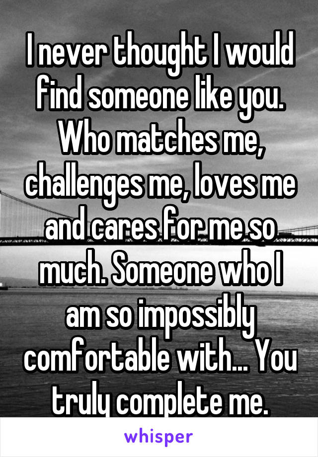 I never thought I would find someone like you. Who matches me, challenges me, loves me and cares for me so much. Someone who I am so impossibly comfortable with... You truly complete me.