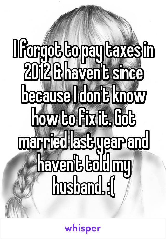 I forgot to pay taxes in 2012 & haven't since because I don't know how to fix it. Got married last year and haven't told my husband. :(