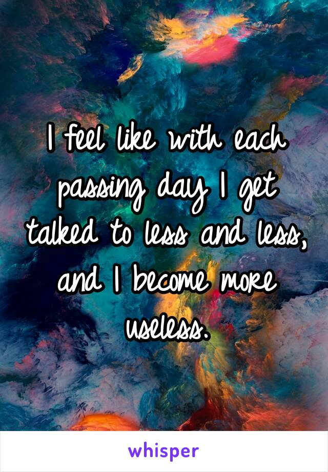 I feel like with each passing day I get talked to less and less, and I become more useless.