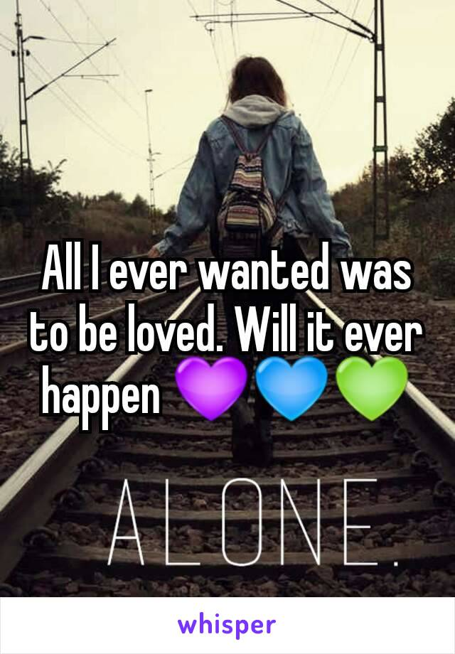 All I ever wanted was to be loved. Will it ever happen 💜💙💚