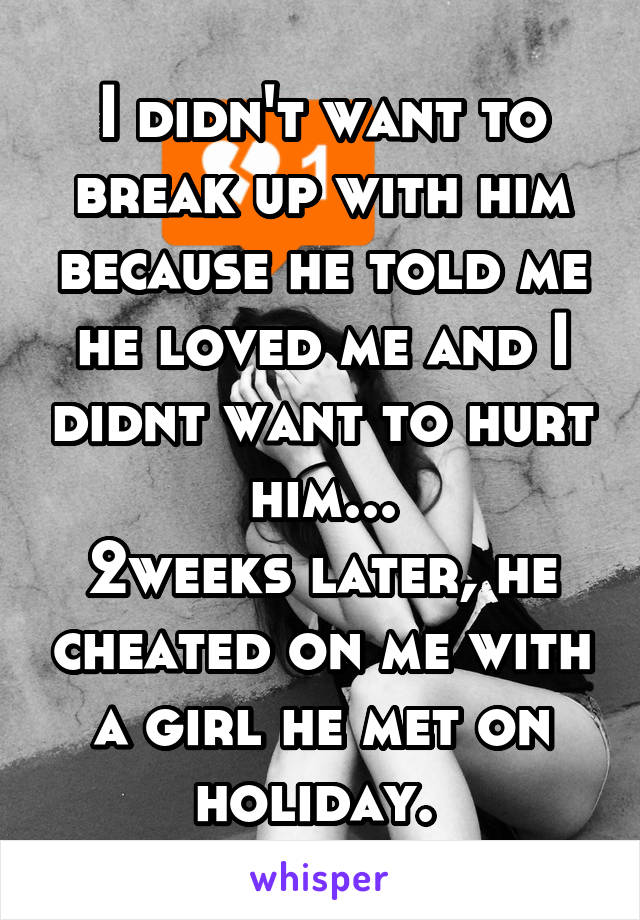I didn't want to break up with him because he told me he loved me and I didnt want to hurt him... 2weeks later, he cheated on me with a girl he met on holiday.