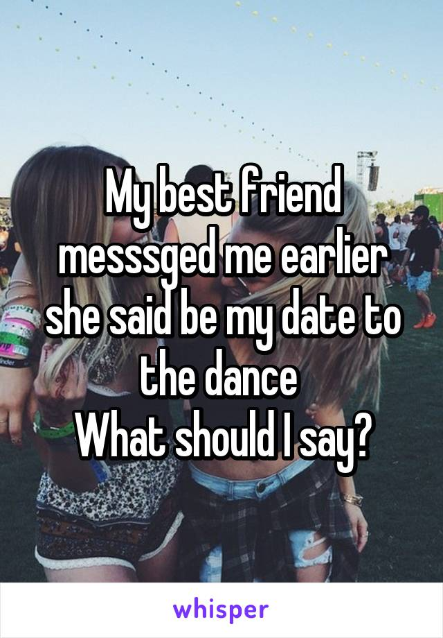 My best friend messsged me earlier she said be my date to the dance  What should I say?