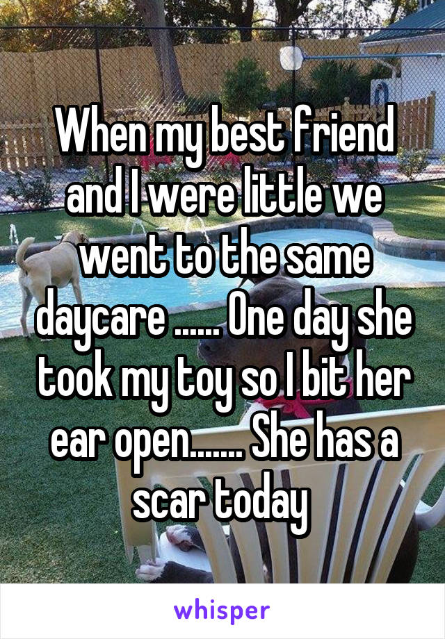 When my best friend and I were little we went to the same daycare ...... One day she took my toy so I bit her ear open....... She has a scar today