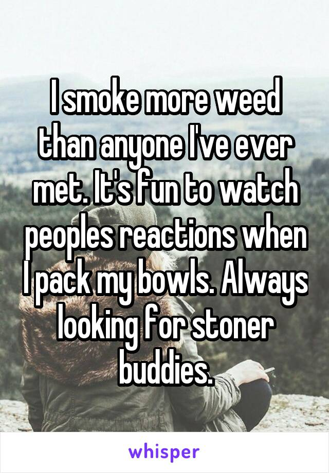 I smoke more weed than anyone I've ever met. It's fun to watch peoples reactions when I pack my bowls. Always looking for stoner buddies.