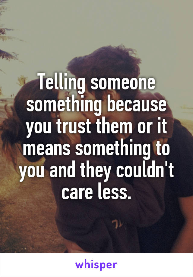 Telling someone something because you trust them or it means something to you and they couldn't care less.