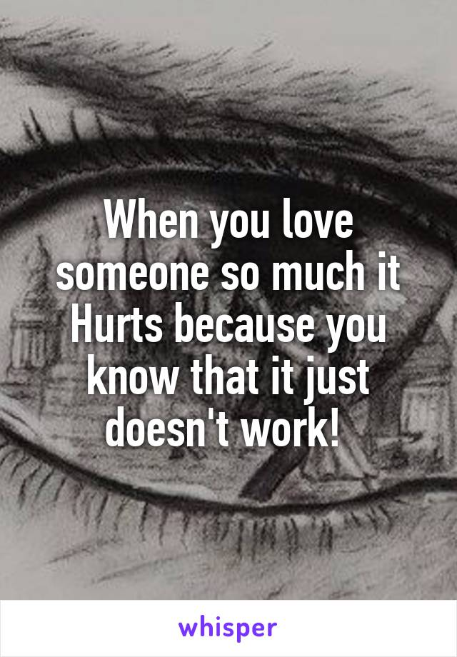 When you love someone so much it Hurts because you know that it just doesn't work!