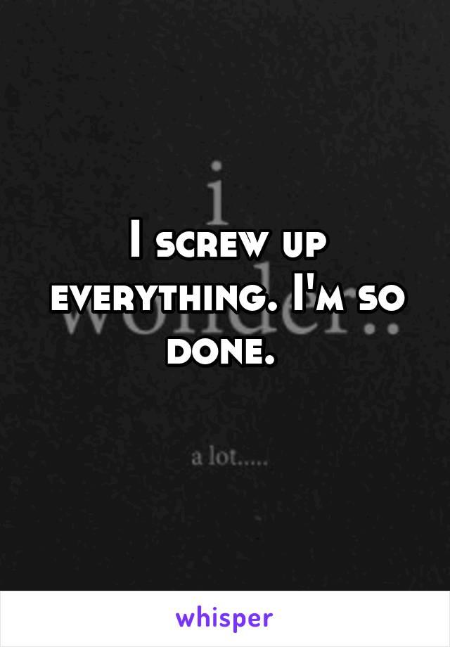 I screw up everything. I'm so done.