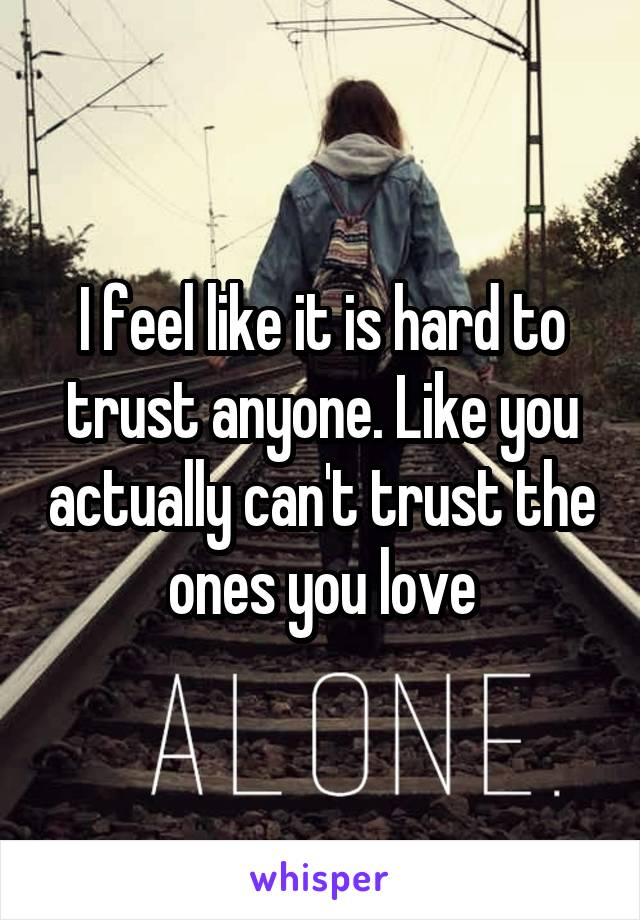 I feel like it is hard to trust anyone. Like you actually can't trust the ones you love