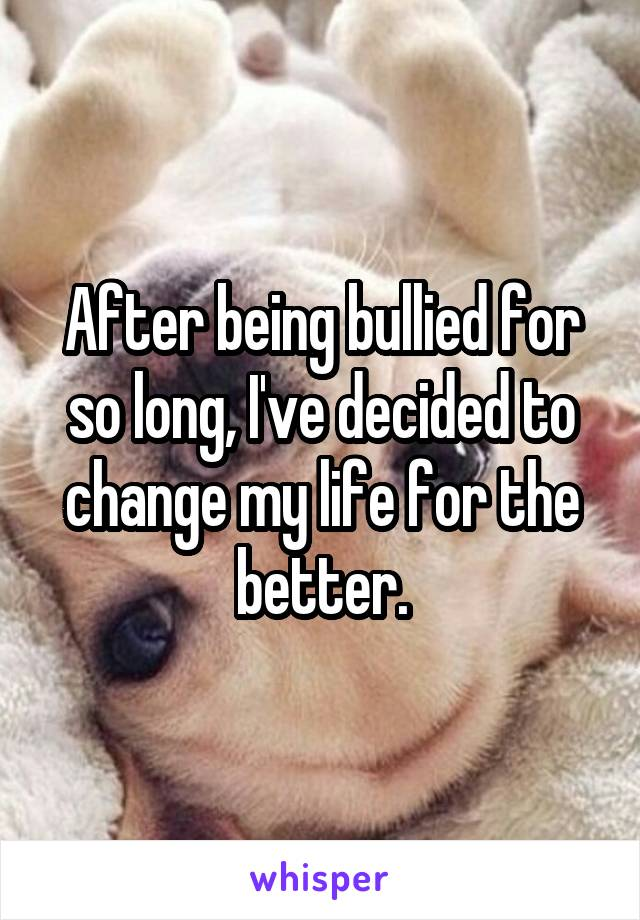 After being bullied for so long, I've decided to change my life for the better.