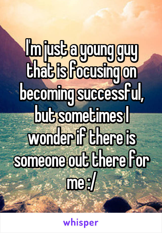 I'm just a young guy that is focusing on becoming successful, but sometimes I wonder if there is someone out there for me :/