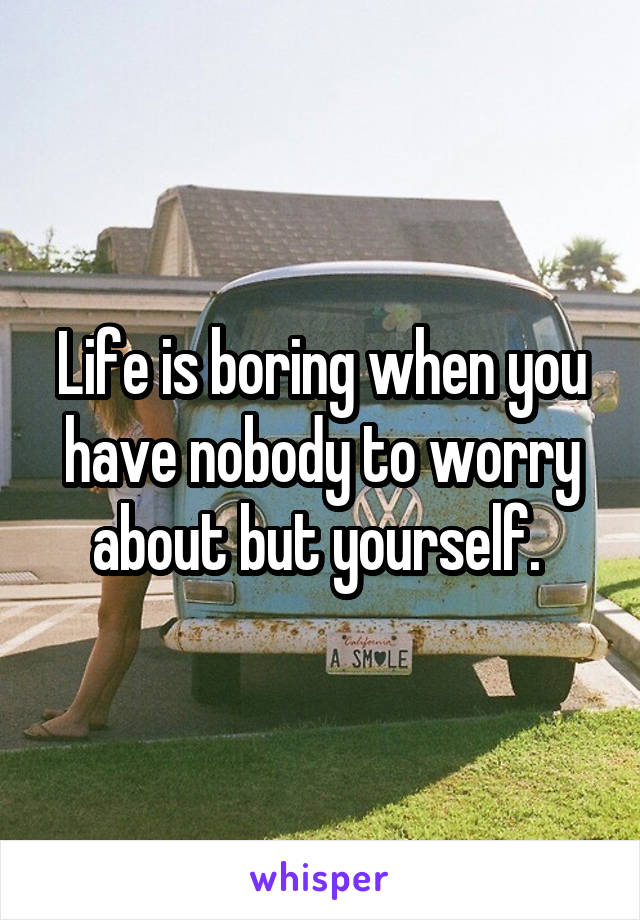 Life is boring when you have nobody to worry about but yourself.