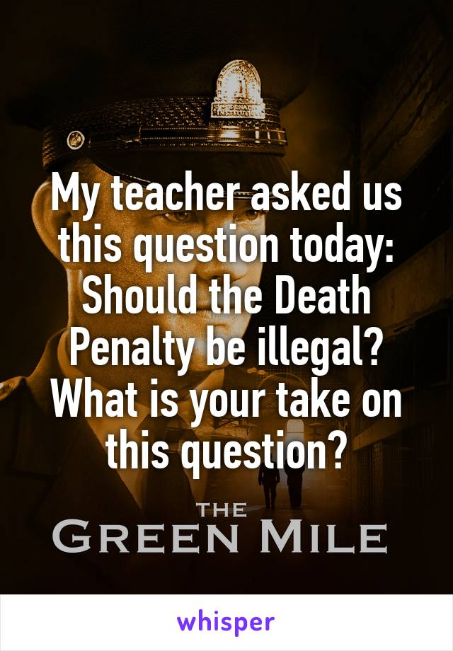 My teacher asked us this question today: Should the Death Penalty be illegal? What is your take on this question?