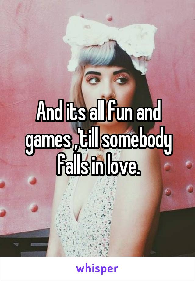 And its all fun and games ,'till somebody falls in love.