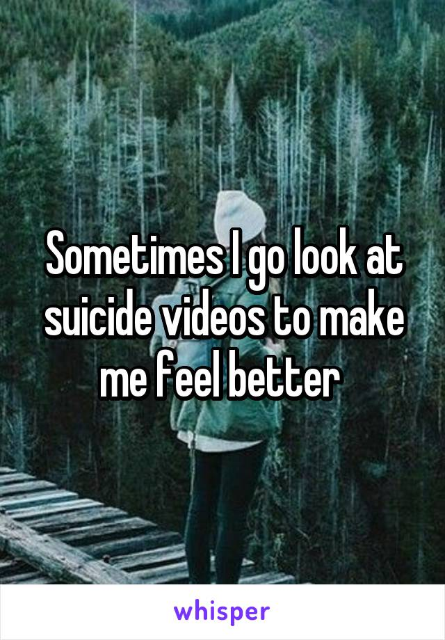 Sometimes I go look at suicide videos to make me feel better