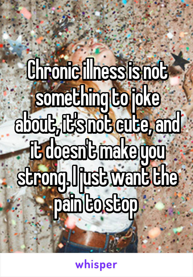 Chronic illness is not something to joke about, it's not cute, and it doesn't make you strong. I just want the pain to stop