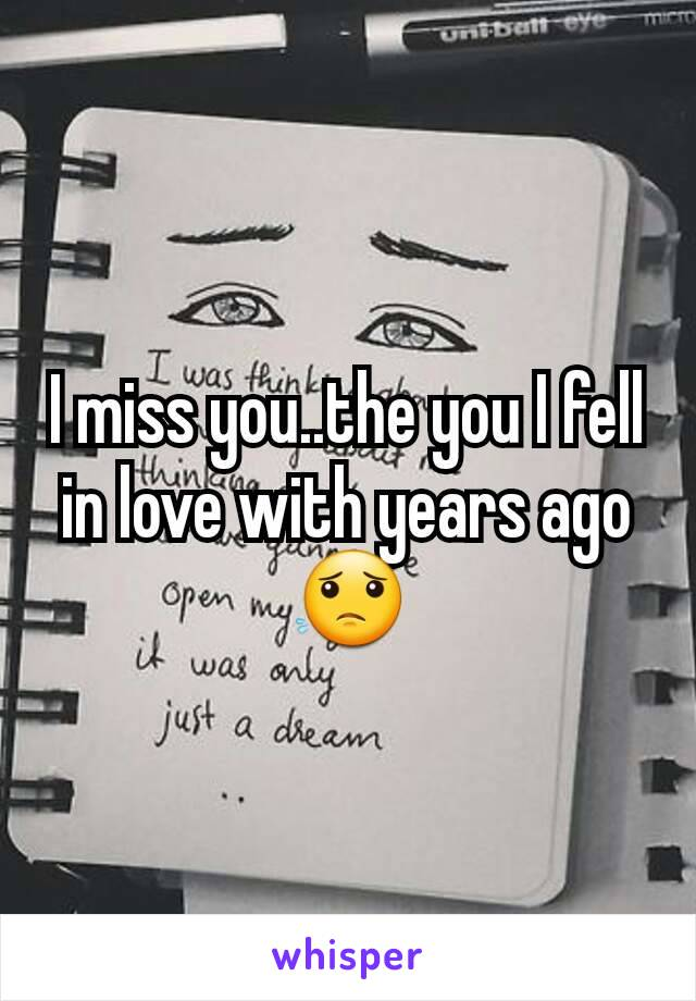 I miss you..the you I fell in love with years ago😟