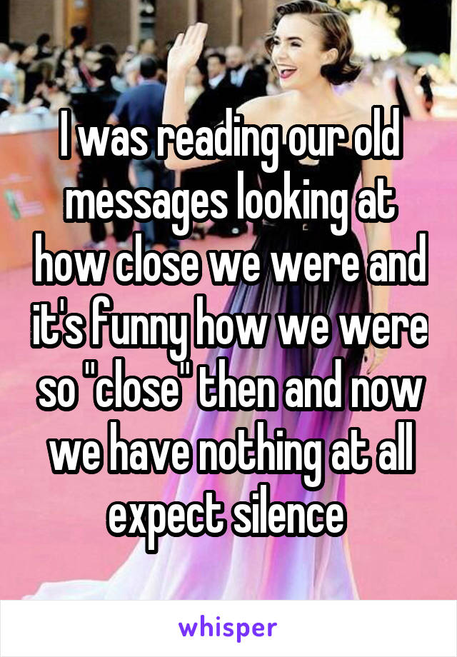 """I was reading our old messages looking at how close we were and it's funny how we were so """"close"""" then and now we have nothing at all expect silence"""