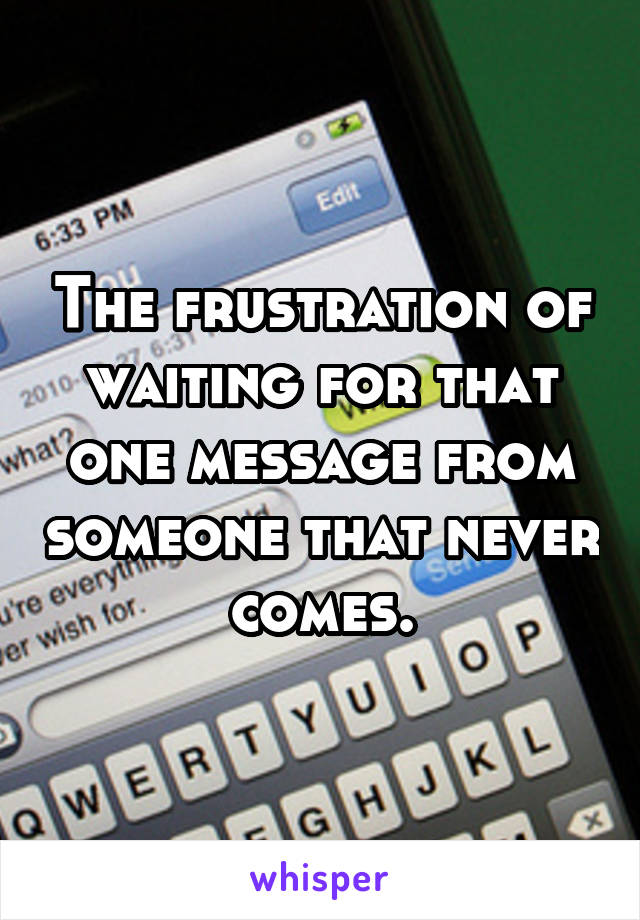 The frustration of waiting for that one message from someone that never comes.