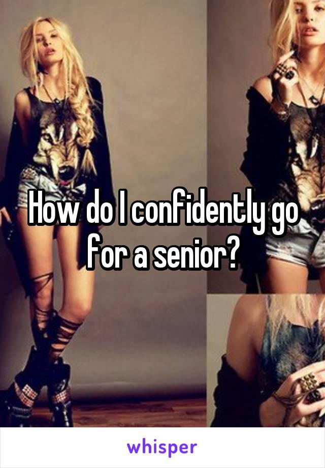 How do I confidently go for a senior?