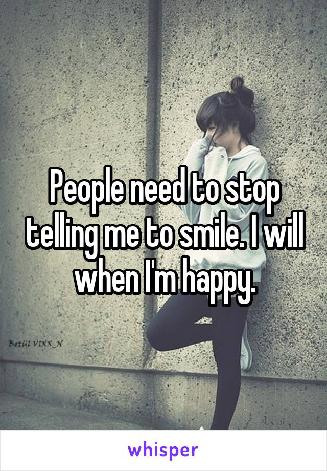 People need to stop telling me to smile. I will when I'm happy.