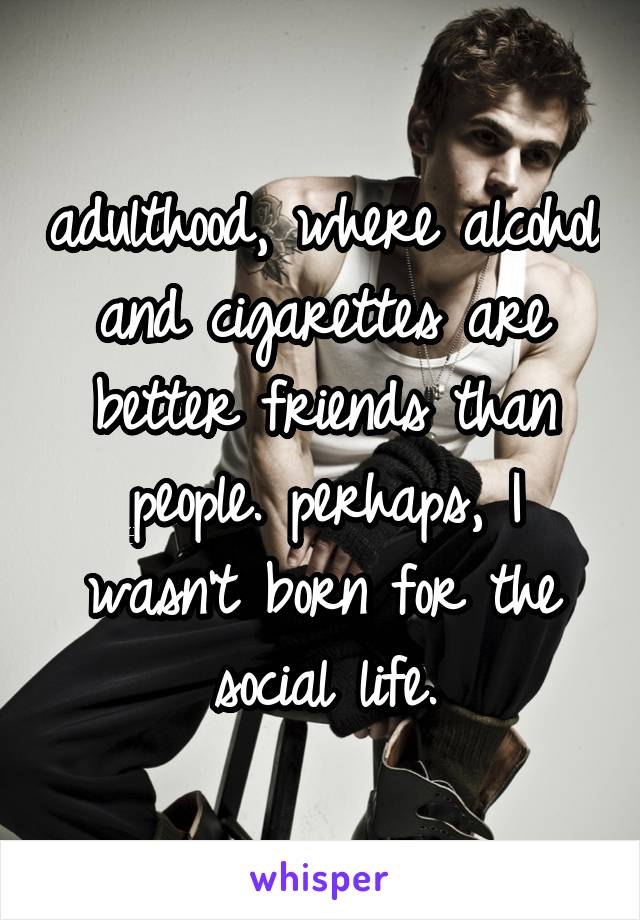 adulthood, where alcohol and cigarettes are better friends than people. perhaps, I wasn't born for the social life.