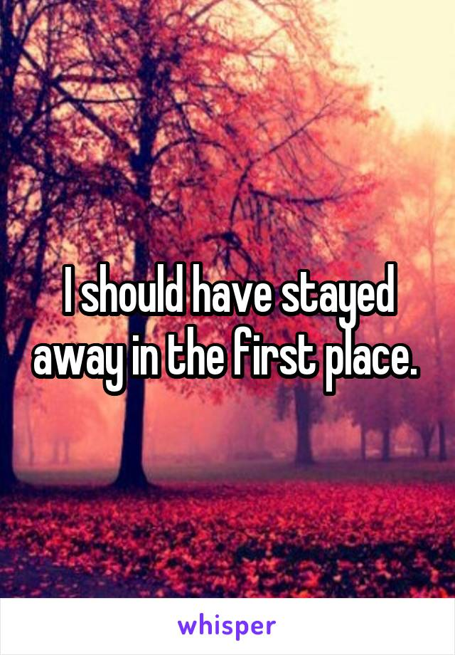 I should have stayed away in the first place.