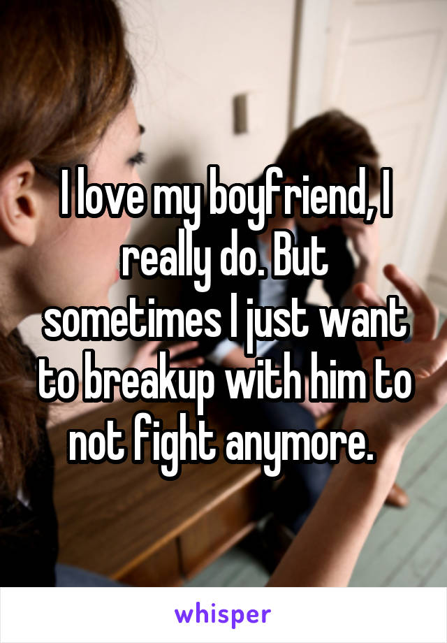 I love my boyfriend, I really do. But sometimes I just want to breakup with him to not fight anymore.