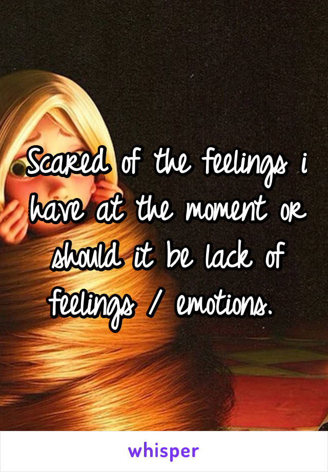 Scared of the feelings i have at the moment or should it be lack of feelings / emotions.
