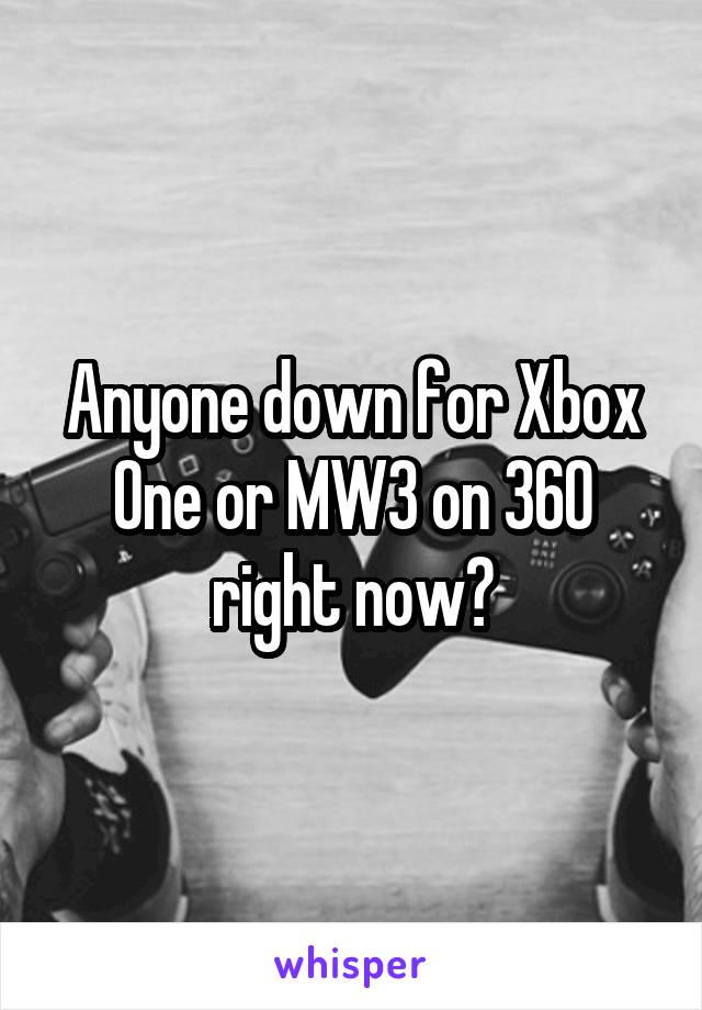 Anyone down for Xbox One or MW3 on 360 right now?