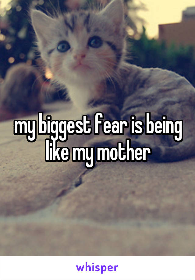 my biggest fear is being like my mother