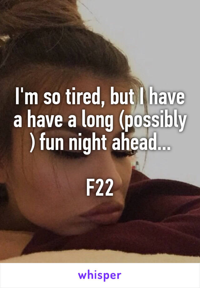 I'm so tired, but I have a have a long (possibly ) fun night ahead...  F22