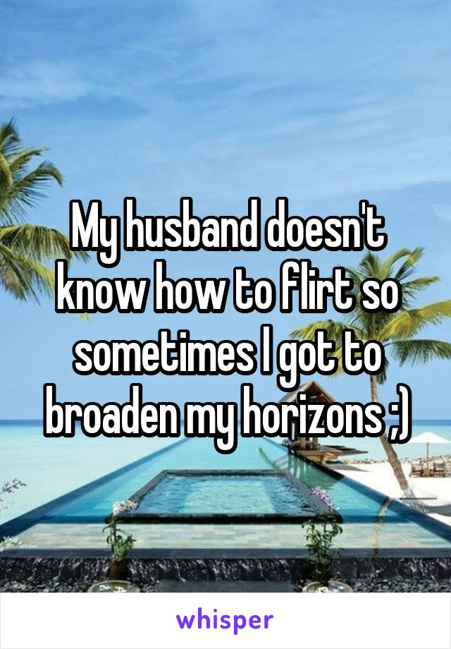 My husband doesn't know how to flirt so sometimes I got to broaden my horizons ;)
