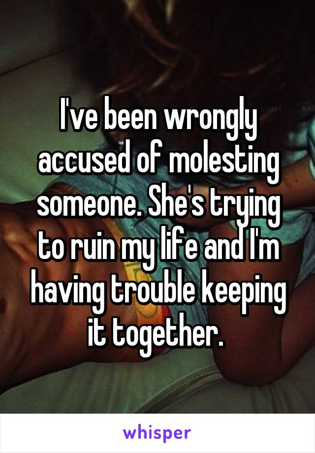I've been wrongly accused of molesting someone. She's trying to ruin my life and I'm having trouble keeping it together.