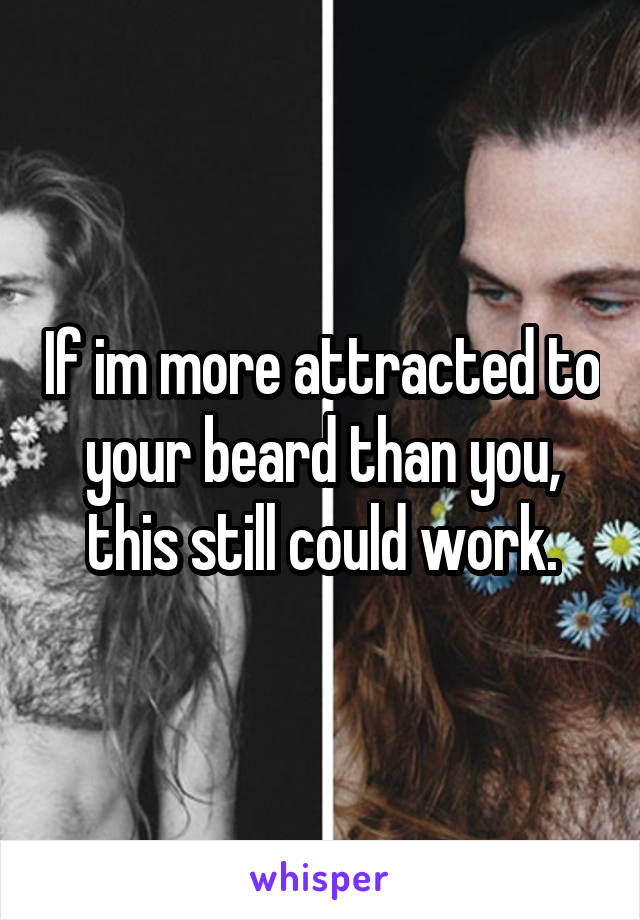 If im more attracted to your beard than you, this still could work.