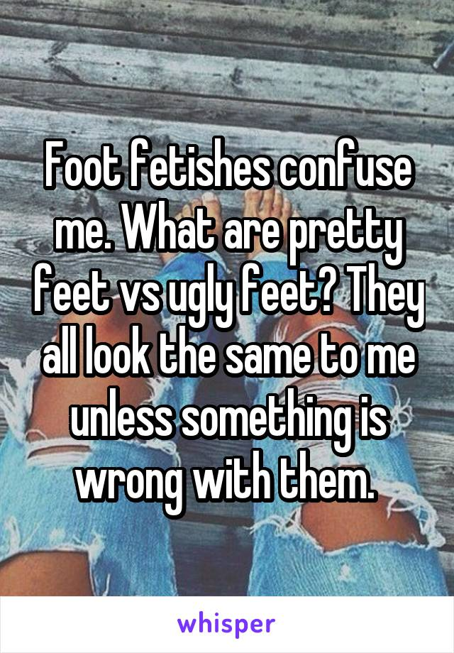 Foot fetishes confuse me. What are pretty feet vs ugly feet? They all look the same to me unless something is wrong with them.