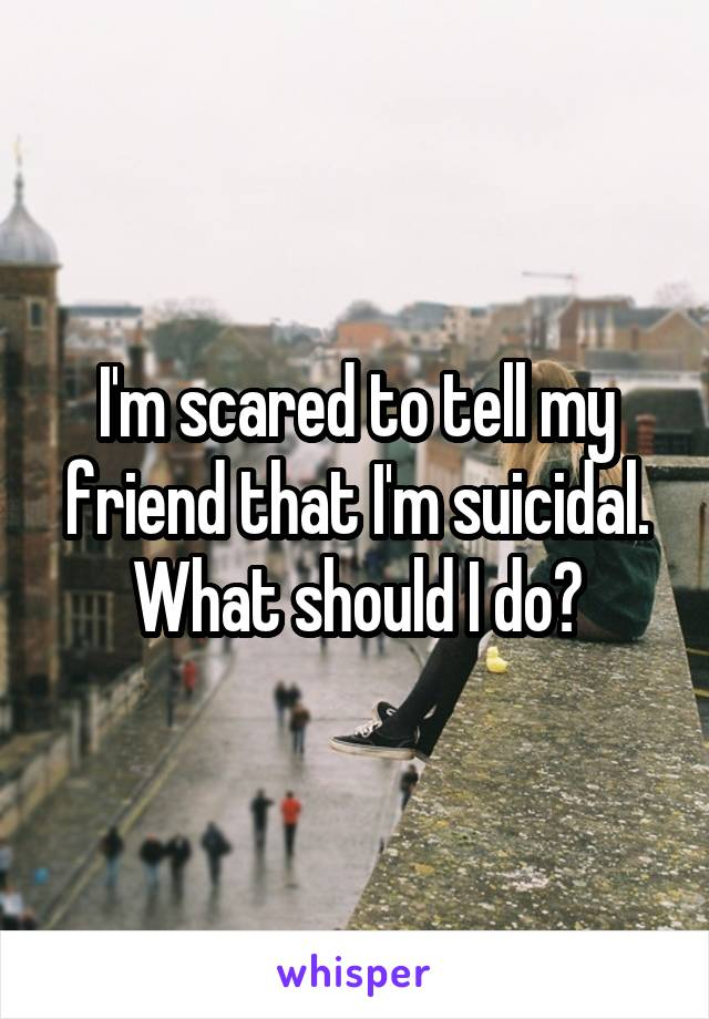 I'm scared to tell my friend that I'm suicidal. What should I do?